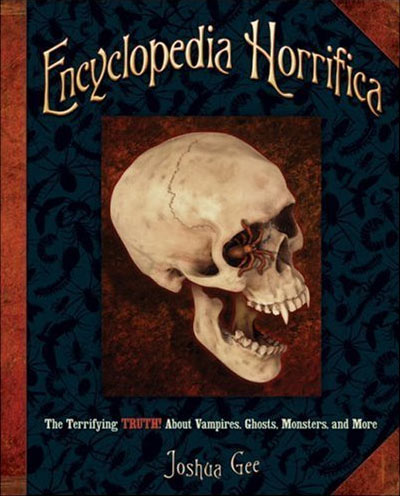Encyclopedia Horrifica: The Terrifying TRUTH! About Vampires, Ghosts, Monsters, and More by Joshua Gee